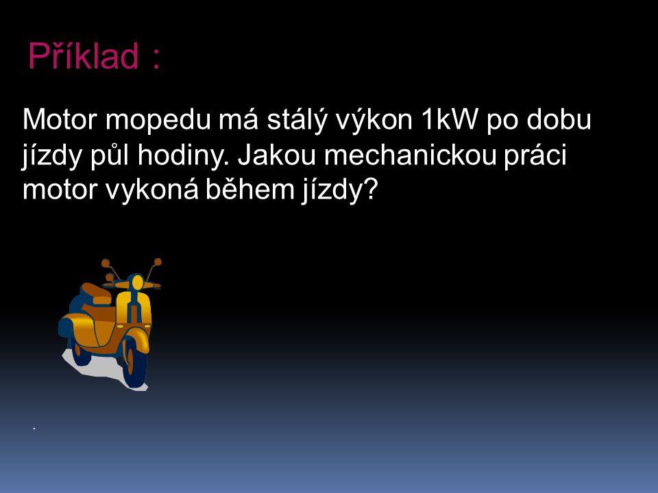 . Motor mopedu má stálý výkon 1kW po dobu jízdy půl hodiny. Jakou mechanickou práci motor vykoná během jízdy? Příklad :