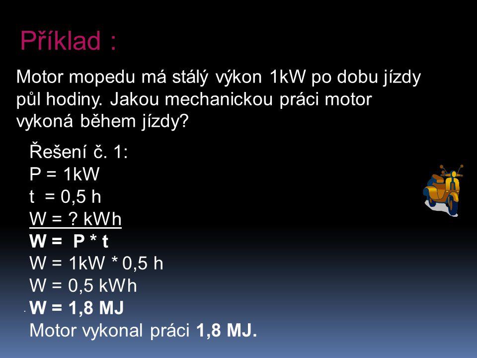 . Motor mopedu má stálý výkon 1kW po dobu jízdy půl hodiny. Jakou mechanickou práci motor vykoná během jízdy? Příklad : Řešení č. 1: P = 1kW t = 0,5 h