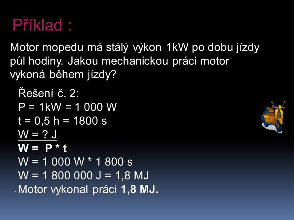 . Motor mopedu má stálý výkon 1kW po dobu jízdy půl hodiny. Jakou mechanickou práci motor vykoná během jízdy? Příklad : Řešení č. 2: P = 1kW = 1 000 W