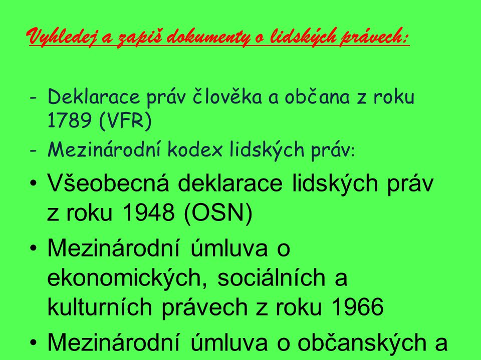 Vyhledej a zapiš dokumenty o lidských právech: -Deklarace práv člověka a občana z roku 1789 (VFR) -Mezinárodní kodex lidských práv : Všeobecná deklarace lidských práv z roku 1948 (OSN) Mezinárodní úmluva o ekonomických, sociálních a kulturních právech z roku 1966 Mezinárodní úmluva o občanských a politických právech z roku 1966