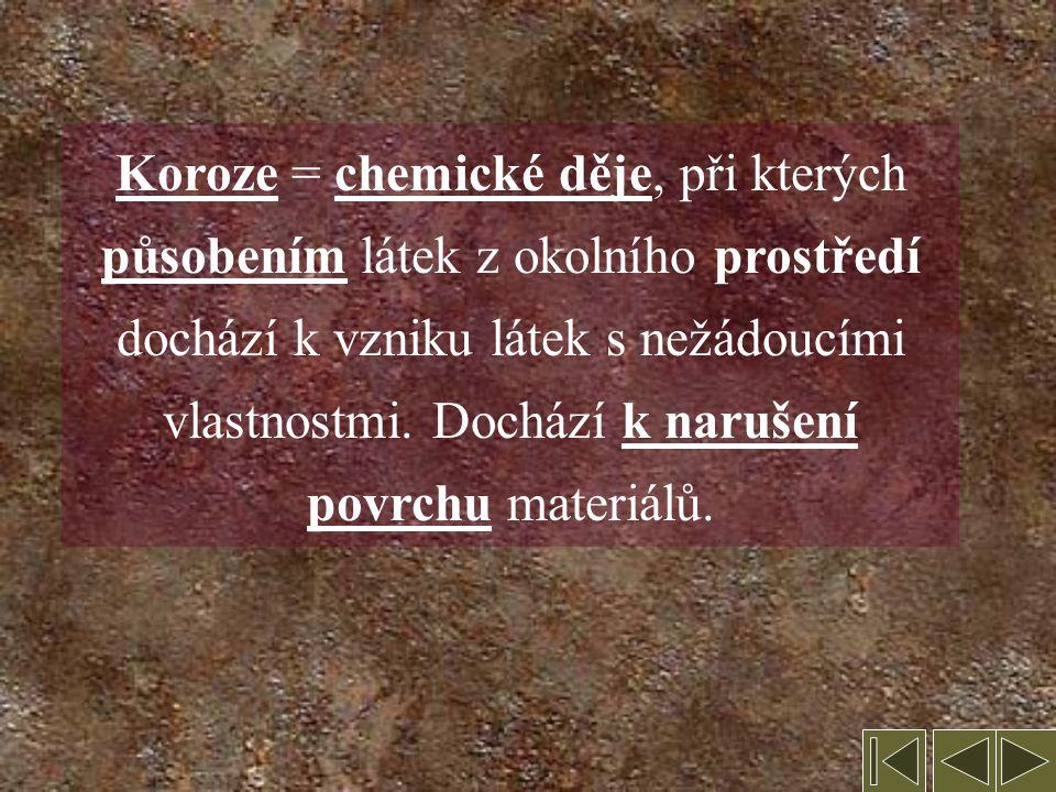 6. Koroze Některé děje probíhající samovolně na vzduchu Známy jako zvláštní druh: rozpadání železa = rezavění Na povrchu většiny kovů se tvoří alespoň