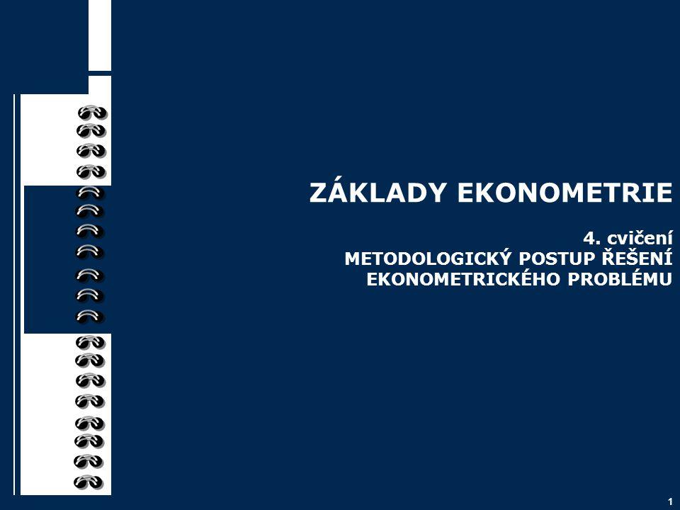 1 ZÁKLADY EKONOMETRIE 4. cvičení METODOLOGICKÝ POSTUP ŘEŠENÍ EKONOMETRICKÉHO PROBLÉMU
