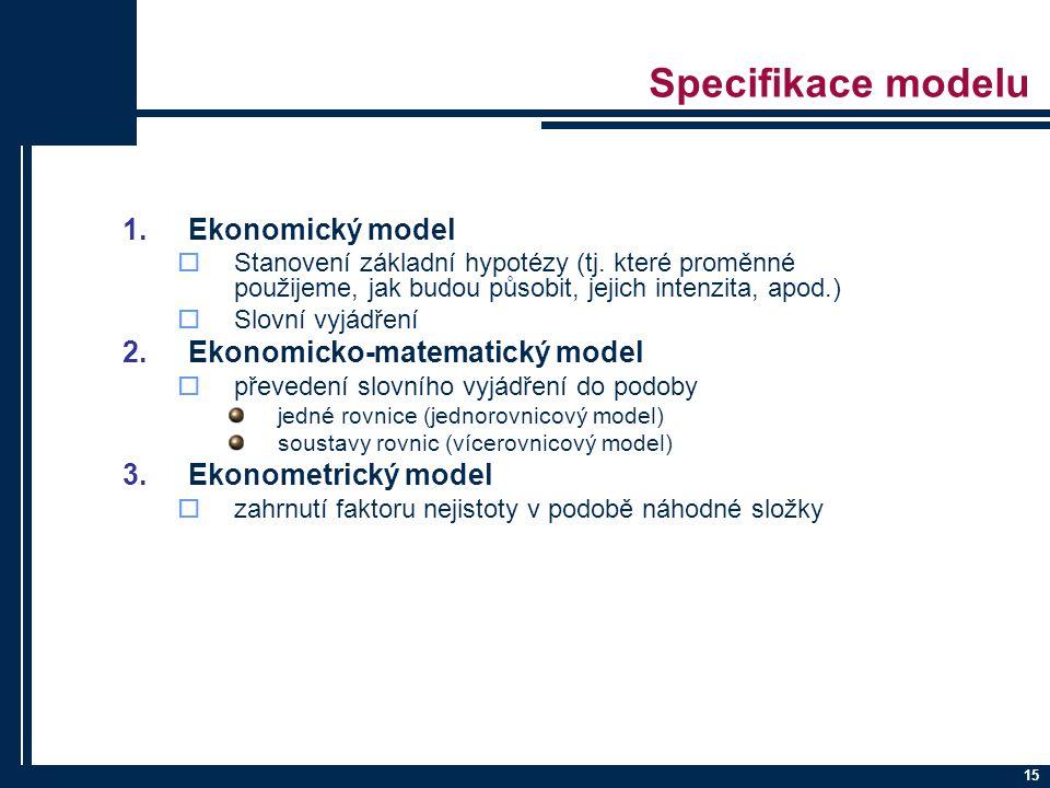 15 Specifikace modelu 1.Ekonomický model  Stanovení základní hypotézy (tj. které proměnné použijeme, jak budou působit, jejich intenzita, apod.)  Sl
