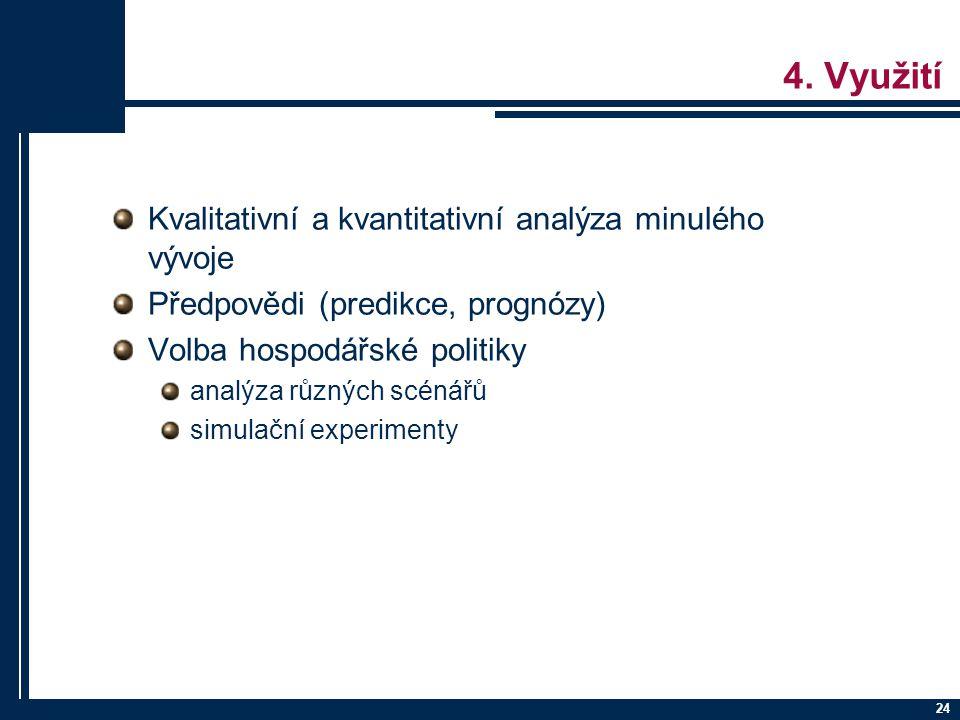24 4. Využití Kvalitativní a kvantitativní analýza minulého vývoje Předpovědi (predikce, prognózy) Volba hospodářské politiky analýza různých scénářů