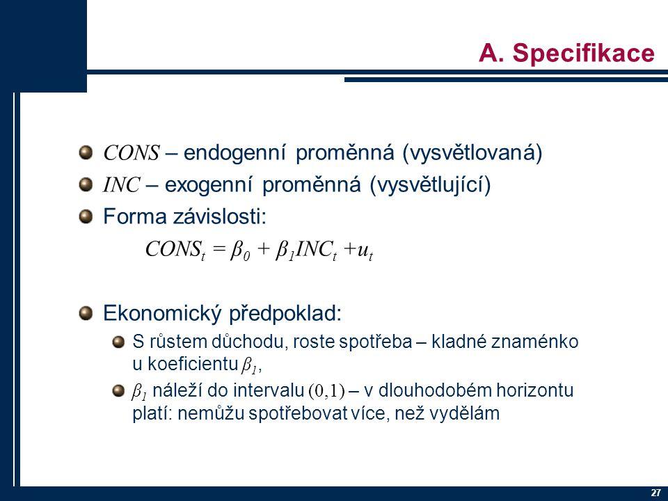 27 A. Specifikace CONS – endogenní proměnná (vysvětlovaná) INC – exogenní proměnná (vysvětlující) Forma závislosti: CONS t = β 0 + β 1 INC t +u t Ekon