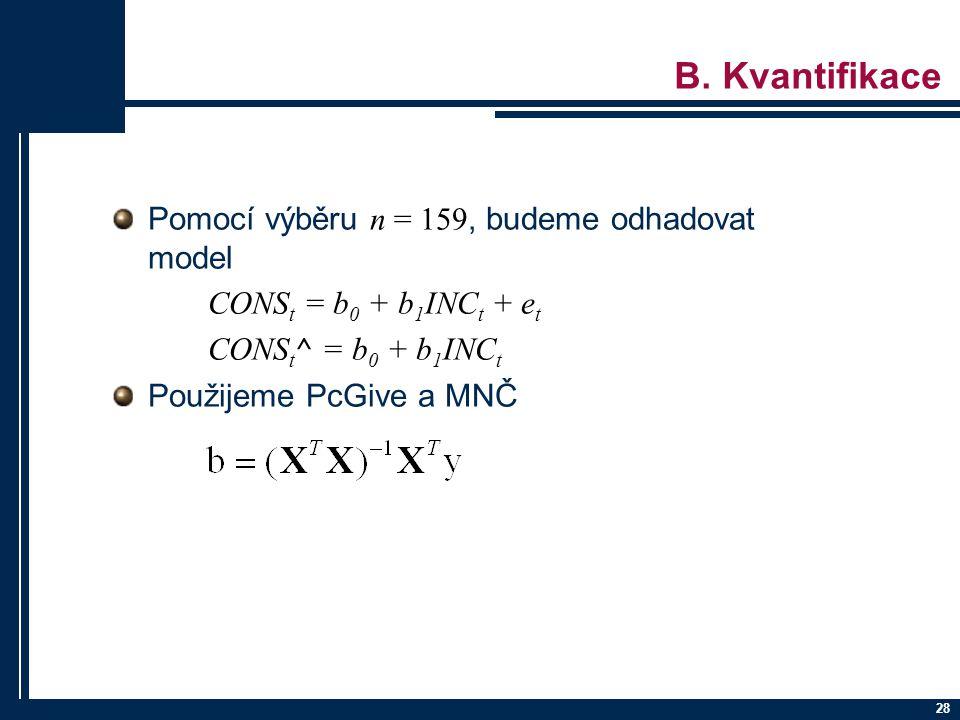 28 B. Kvantifikace Pomocí výběru n = 159, budeme odhadovat model CONS t = b 0 + b 1 INC t + e t CONS t ^ = b 0 + b 1 INC t Použijeme PcGive a MNČ