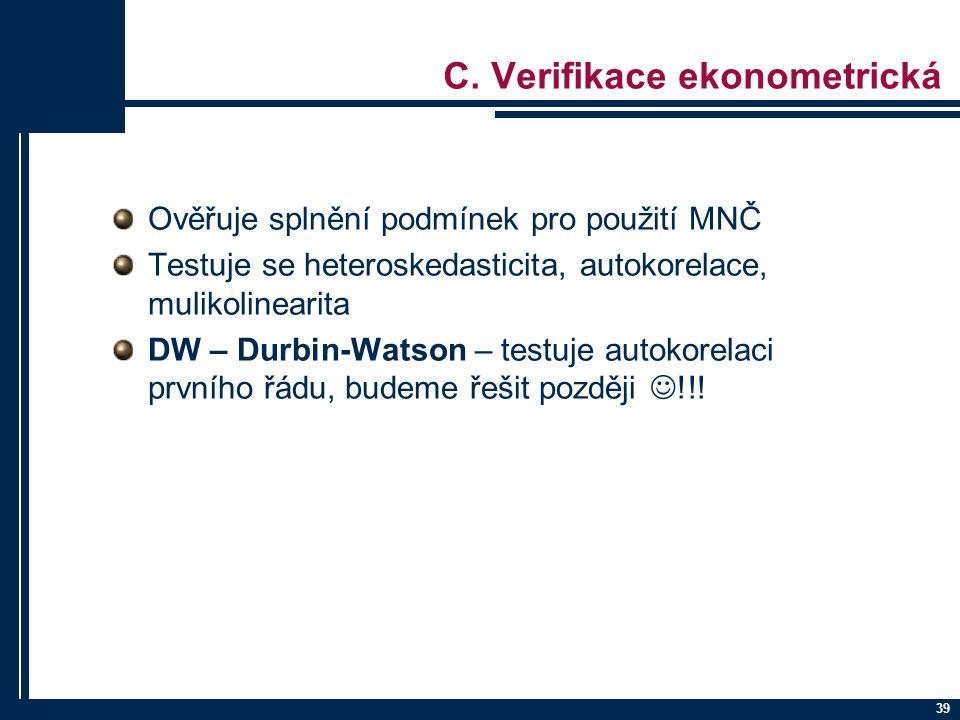 39 C. Verifikace ekonometrická Ověřuje splnění podmínek pro použití MNČ Testuje se heteroskedasticita, autokorelace, mulikolinearita DW – Durbin-Watso