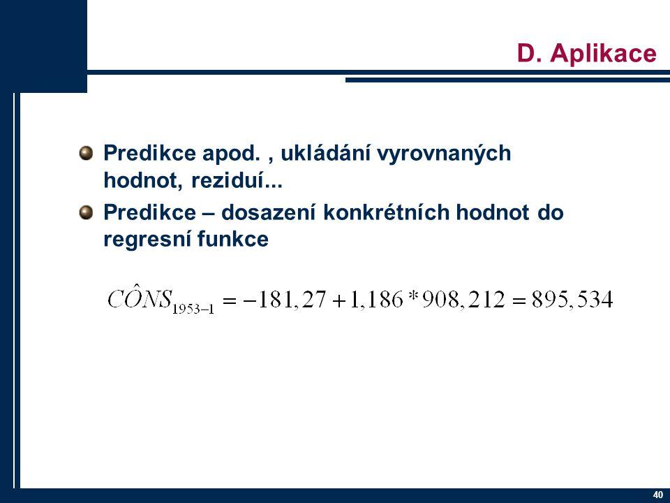 40 D. Aplikace Predikce apod., ukládání vyrovnaných hodnot, reziduí... Predikce – dosazení konkrétních hodnot do regresní funkce