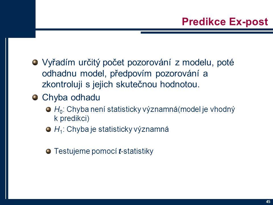 45 Predikce Ex-post Vyřadím určitý počet pozorování z modelu, poté odhadnu model, předpovím pozorování a zkontroluji s jejich skutečnou hodnotou. Chyb
