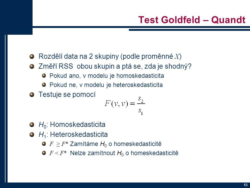 13 Test Goldfeld – Quandt Rozdělí data na 2 skupiny (podle proměnné X ) Změří RSS obou skupin a ptá se, zda je shodný.