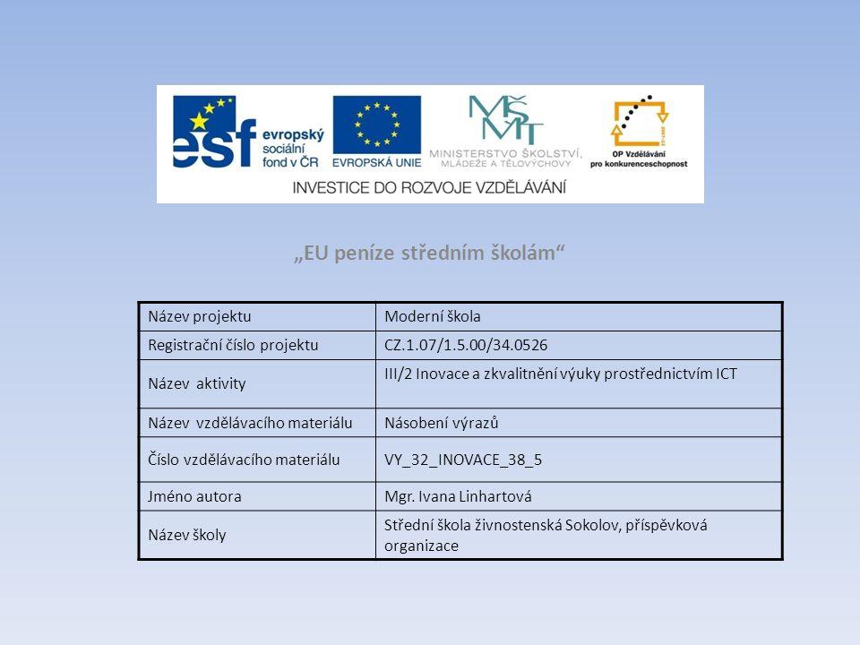 """""""EU peníze středním školám Název projektuModerní škola Registrační číslo projektuCZ.1.07/1.5.00/34.0526 Název aktivity III/2 Inovace a zkvalitnění výuky prostřednictvím ICT Název vzdělávacího materiáluNásobení výrazů Číslo vzdělávacího materiáluVY_32_INOVACE_38_5 Jméno autoraMgr."""