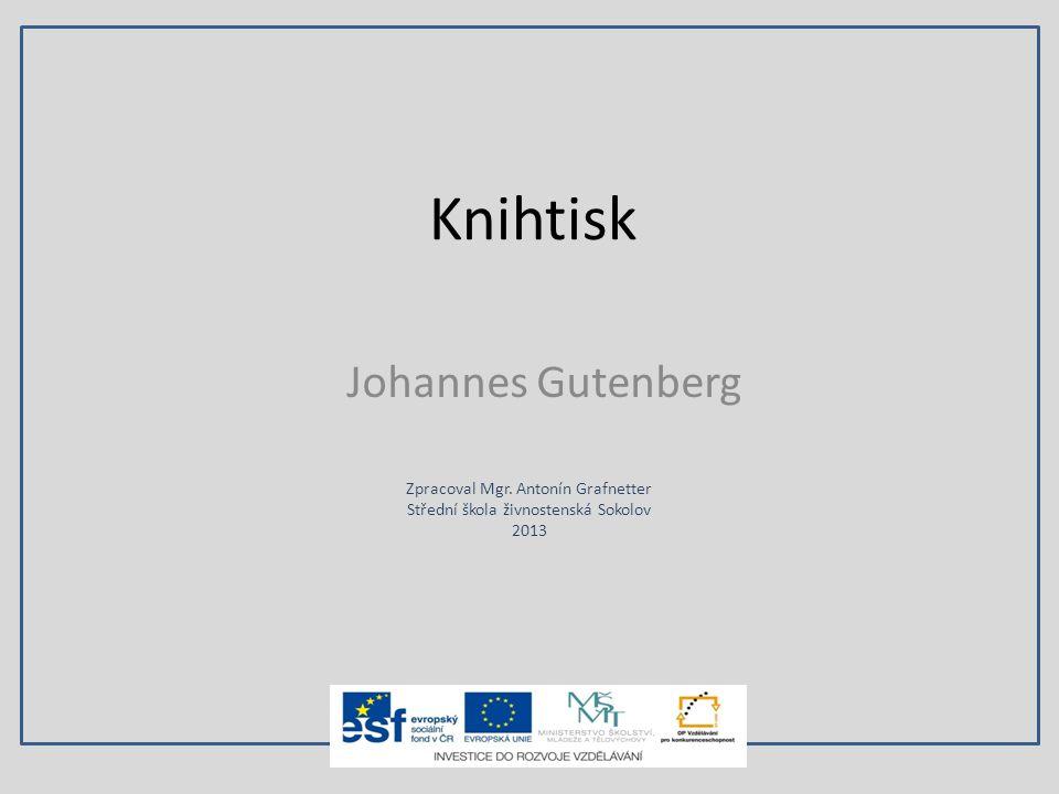 Knihtisk Johannes Gutenberg Zpracoval Mgr. Antonín Grafnetter Střední škola živnostenská Sokolov 2013