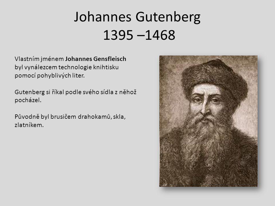Johannes Gutenberg 1395 –1468 Vlastním jménem Johannes Gensfleisch byl vynálezcem technologie knihtisku pomocí pohyblivých liter. Gutenberg si říkal p