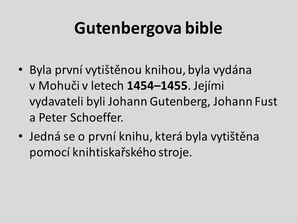 Gutenbergova bible Byla první vytištěnou knihou, byla vydána v Mohuči v letech 1454–1455. Jejími vydavateli byli Johann Gutenberg, Johann Fust a Peter