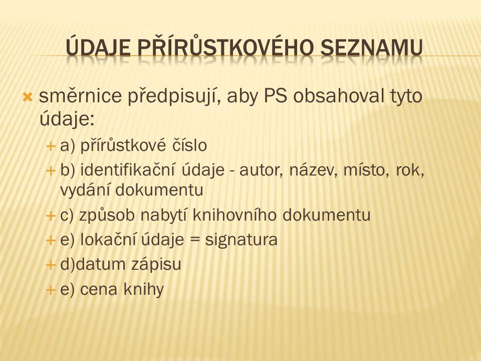  směrnice předpisují, aby PS obsahoval tyto údaje:  a) přírůstkové číslo  b) identifikační údaje - autor, název, místo, rok, vydání dokumentu  c) způsob nabytí knihovního dokumentu  e) lokační údaje = signatura  d)datum zápisu  e) cena knihy