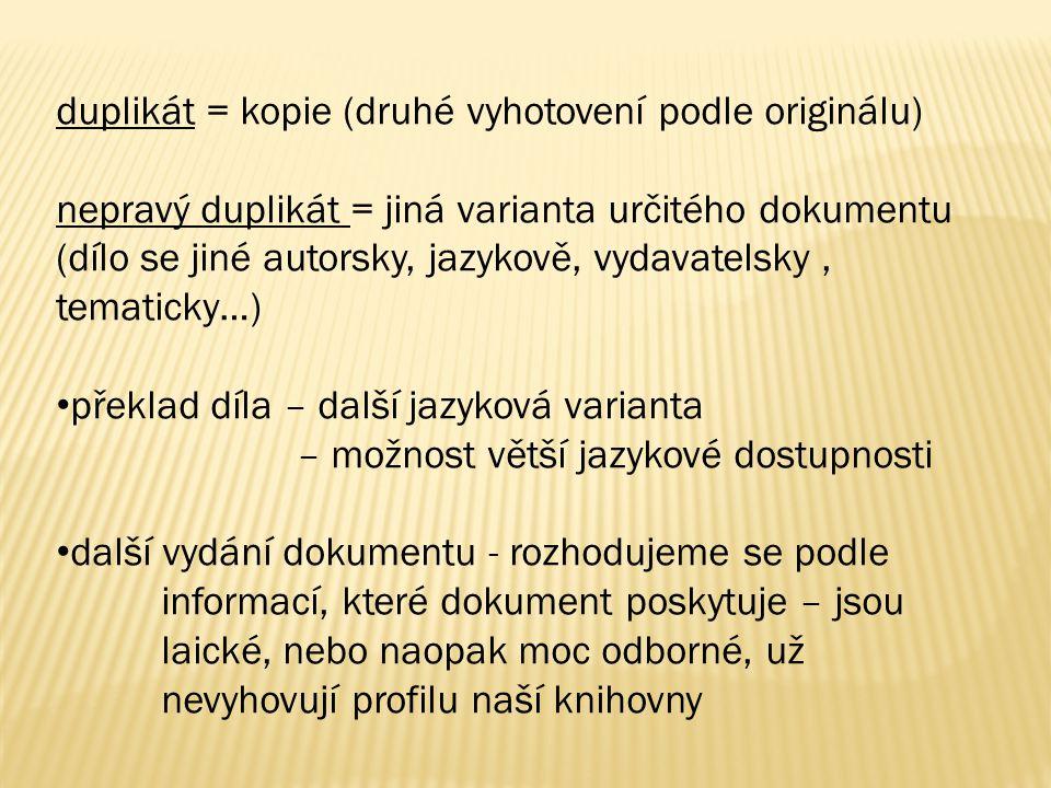 duplikát = kopie (druhé vyhotovení podle originálu) nepravý duplikát = jiná varianta určitého dokumentu (dílo se jiné autorsky, jazykově, vydavatelsky, tematicky…) překlad díla – další jazyková varianta – možnost větší jazykové dostupnosti další vydání dokumentu - rozhodujeme se podle informací, které dokument poskytuje – jsou laické, nebo naopak moc odborné, už nevyhovují profilu naší knihovny
