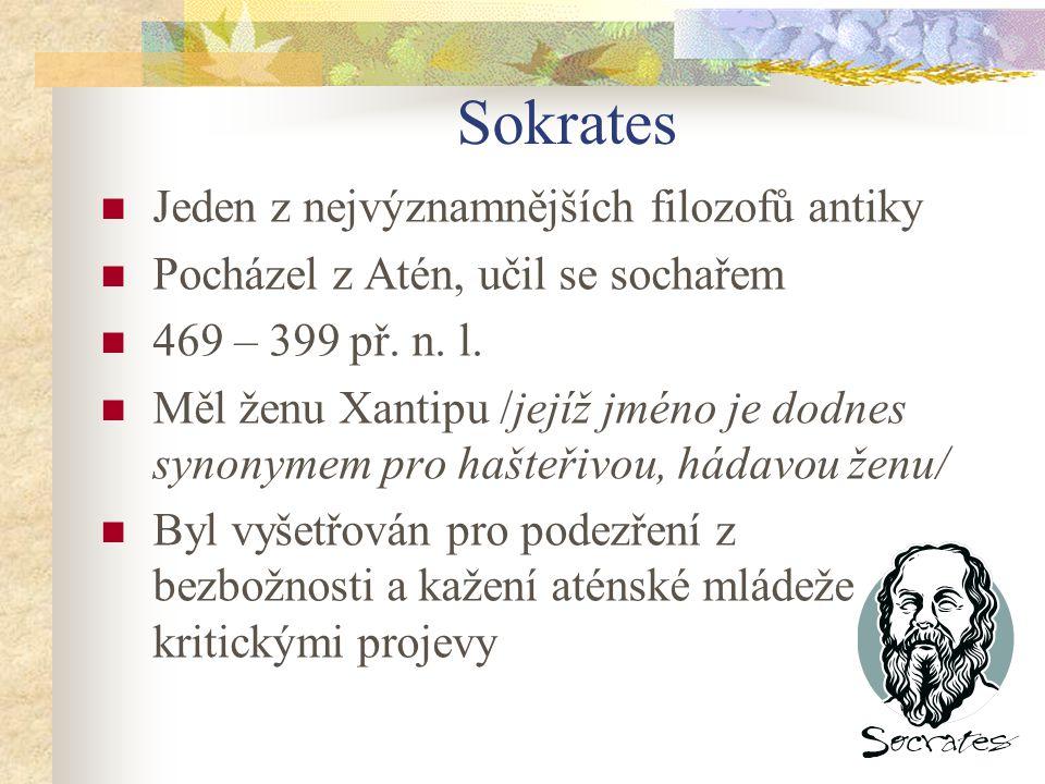 Sokrates Jeden z nejvýznamnějších filozofů antiky Pocházel z Atén, učil se sochařem 469 – 399 př. n. l. Měl ženu Xantipu /jejíž jméno je dodnes synony