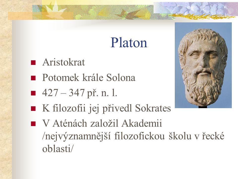 Platon Aristokrat Potomek krále Solona 427 – 347 př. n. l. K filozofii jej přivedl Sokrates V Aténách založil Akademii /nejvýznamnější filozofickou šk