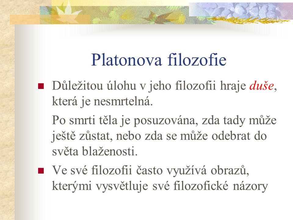 Platonova filozofie Důležitou úlohu v jeho filozofii hraje duše, která je nesmrtelná. Po smrti těla je posuzována, zda tady může ještě zůstat, nebo zd