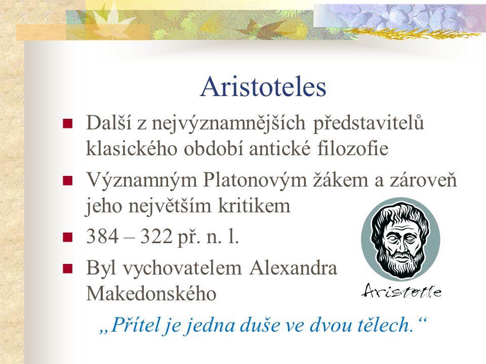 Aristoteles Další z nejvýznamnějších představitelů klasického období antické filozofie Významným Platonovým žákem a zároveň jeho největším kritikem 38