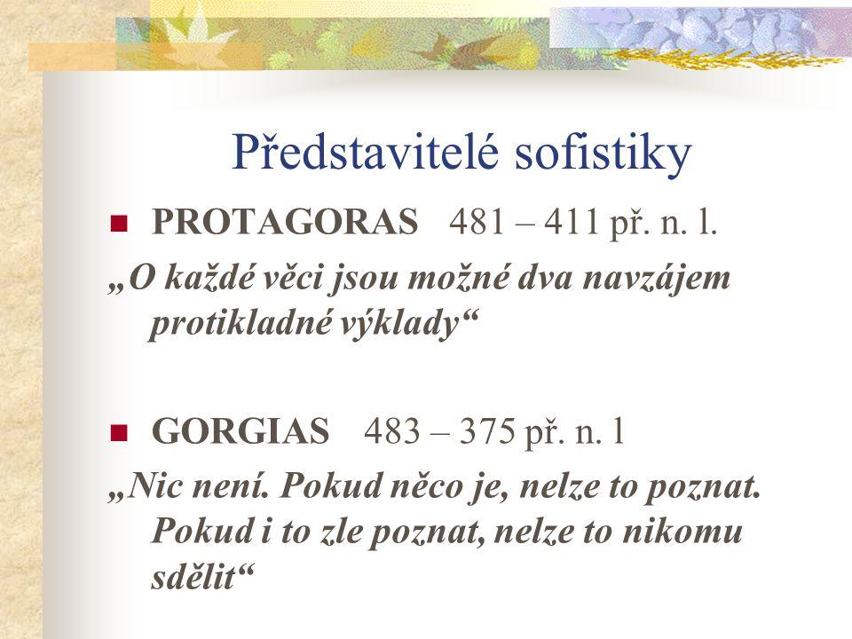"""Představitelé sofistiky PROTAGORAS 481 – 411 př. n. l. """"O každé věci jsou možné dva navzájem protikladné výklady"""" GORGIAS 483 – 375 př. n. l """"Nic není"""