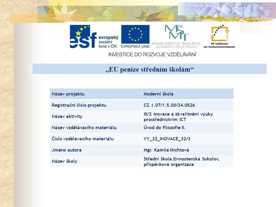 """""""EU peníze středním školám Název projektuModerní škola Registrační číslo projektuCZ.1.07/1.5.00/34.0526 Název aktivity III/2 Inovace a zkvalitnění výuky prostřednictvím ICT Název vzdělávacího materiáluÚvod do filozofie II."""