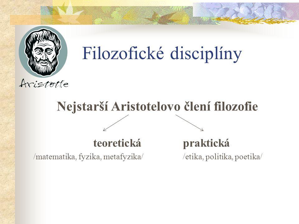 Filozofické disciplíny Nejstarší Aristotelovo člení filozofie teoretickápraktická /matematika, fyzika, metafyzika//etika, politika, poetika/