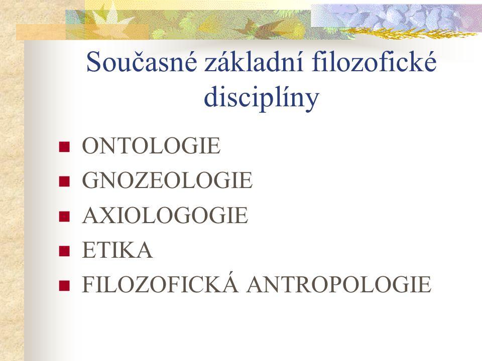 Současné základní filozofické disciplíny ONTOLOGIE GNOZEOLOGIE AXIOLOGOGIE ETIKA FILOZOFICKÁ ANTROPOLOGIE