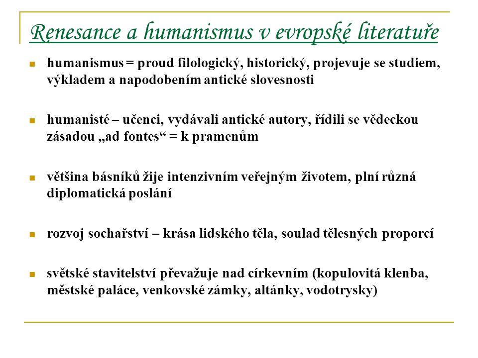 """Renesance a humanismus v evropské literatuře humanismus = proud filologický, historický, projevuje se studiem, výkladem a napodobením antické slovesnosti humanisté – učenci, vydávali antické autory, řídili se vědeckou zásadou """"ad fontes = k pramenům většina básníků žije intenzivním veřejným životem, plní různá diplomatická poslání rozvoj sochařství – krása lidského těla, soulad tělesných proporcí světské stavitelství převažuje nad církevním (kopulovitá klenba, městské paláce, venkovské zámky, altánky, vodotrysky)"""