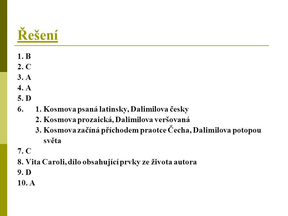 Řešení 1. B 2. C 3. A 4. A 5. D 6. 1. Kosmova psaná latinsky, Dalimilova česky 2. Kosmova prozaická, Dalimilova veršovaná 3. Kosmova začíná příchodem