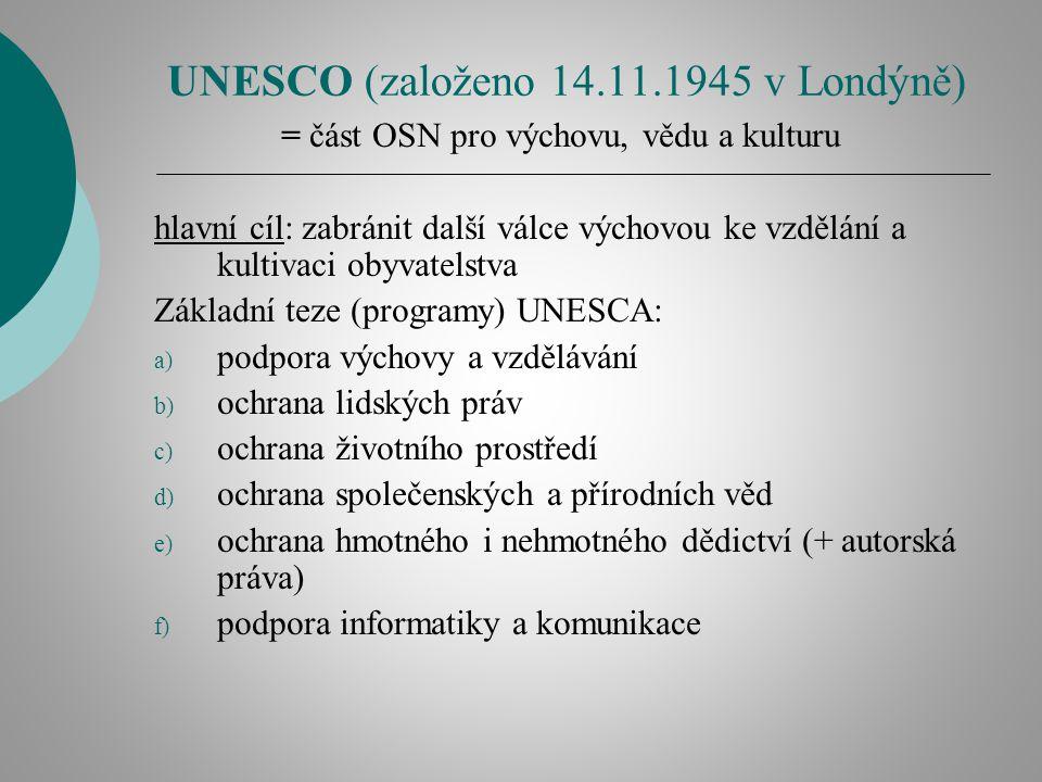 UNESCO (založeno 14.11.1945 v Londýně) = část OSN pro výchovu, vědu a kulturu hlavní cíl: zabránit další válce výchovou ke vzdělání a kultivaci obyvatelstva Základní teze (programy) UNESCA: a) podpora výchovy a vzdělávání b) ochrana lidských práv c) ochrana životního prostředí d) ochrana společenských a přírodních věd e) ochrana hmotného i nehmotného dědictví (+ autorská práva) f) podpora informatiky a komunikace