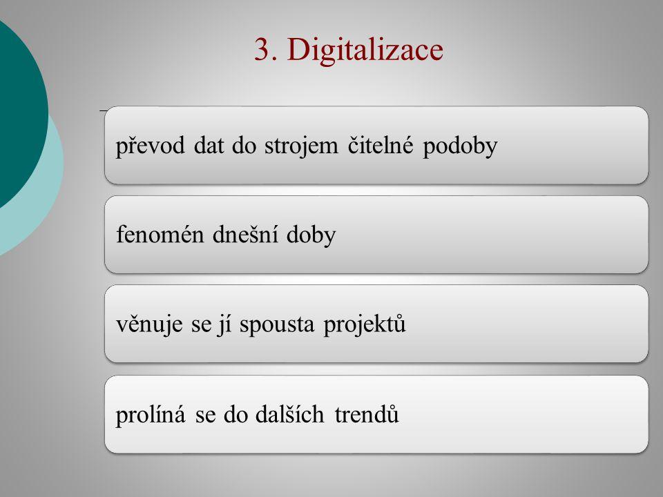 3. Digitalizace převod dat do strojem čitelné podobyfenomén dnešní doby věnuje se jí spousta projektůprolíná se do dalších trendů