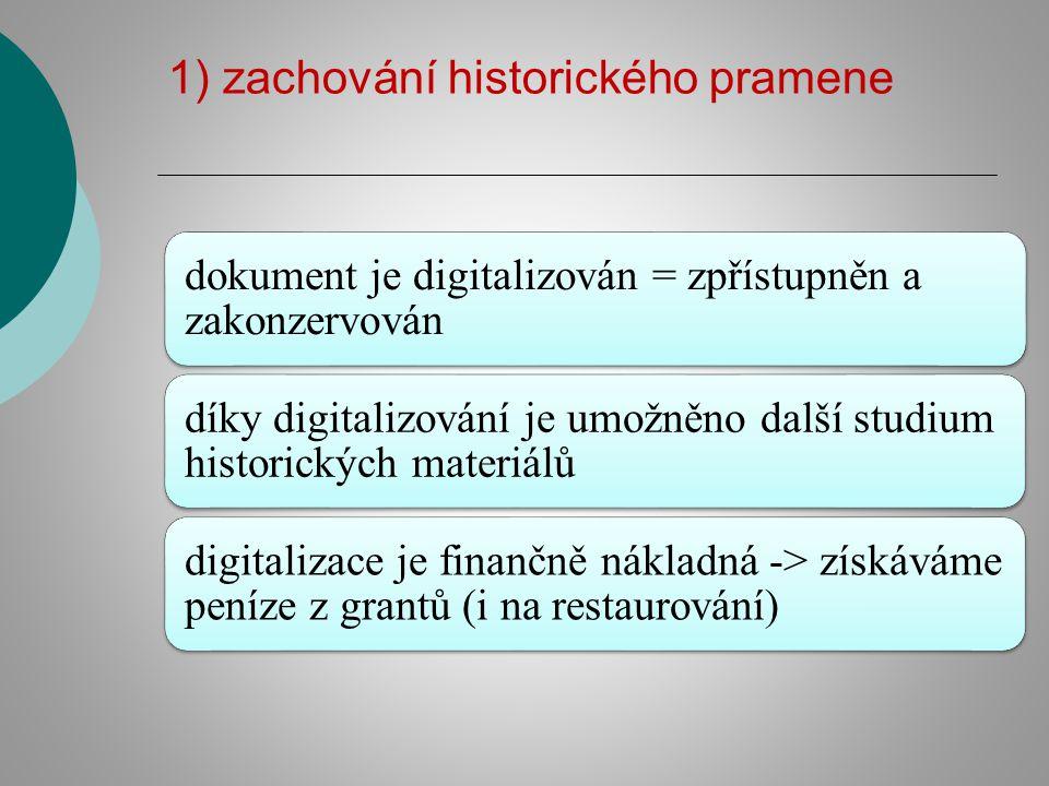 1) zachování historického pramene dokument je digitalizován = zpřístupněn a zakonzervován díky digitalizování je umožněno další studium historických materiálů digitalizace je finančně nákladná -> získáváme peníze z grantů (i na restaurování)