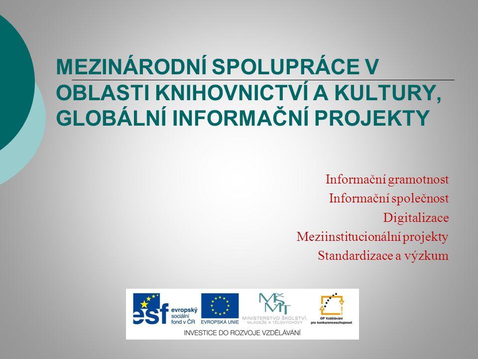 MEZINÁRODNÍ SPOLUPRÁCE V OBLASTI KNIHOVNICTVÍ A KULTURY, GLOBÁLNÍ INFORMAČNÍ PROJEKTY Informační gramotnost Informační společnost Digitalizace Meziins