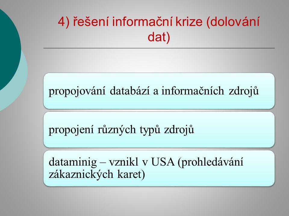 4) řešení informační krize (dolování dat) propojování databází a informačních zdrojůpropojení různých typů zdrojů dataminig – vznikl v USA (prohledávání zákaznických karet)