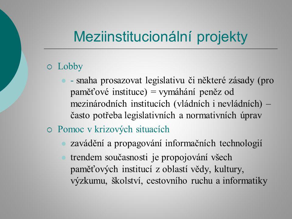 Meziinstitucionální projekty  Lobby - snaha prosazovat legislativu či některé zásady (pro paměťové instituce) = vymáhání peněz od mezinárodních institucích (vládních i nevládních) – často potřeba legislativních a normativních úprav  Pomoc v krizových situacích zavádění a propagování informačních technologií trendem současnosti je propojování všech paměťových institucí z oblastí vědy, kultury, výzkumu, školství, cestovního ruchu a informatiky