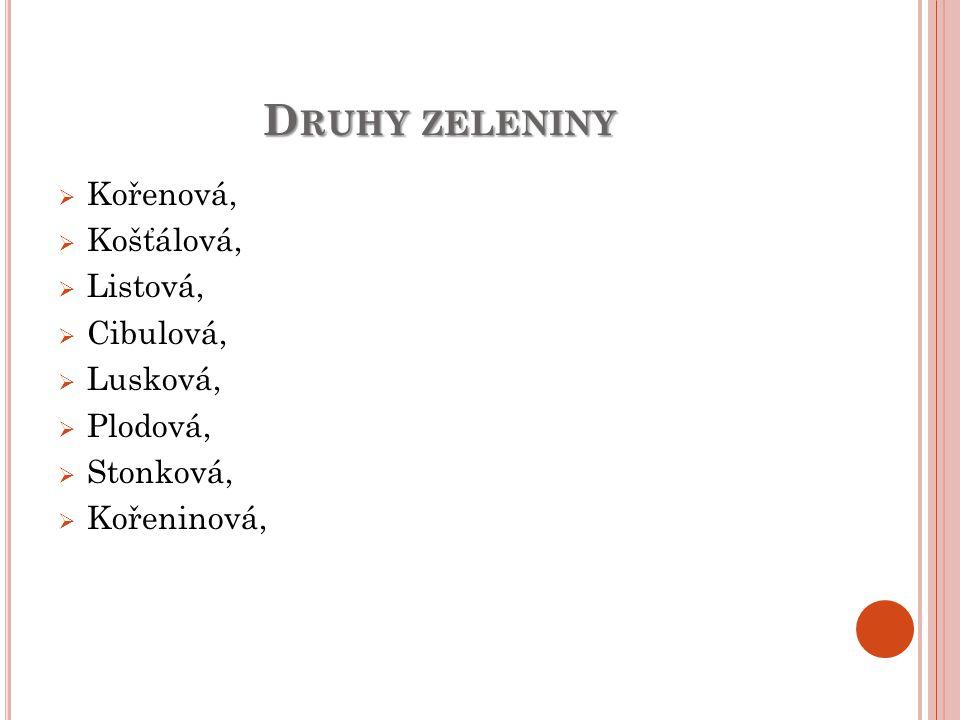 D RUHY ZELENINY  Kořenová,  Košťálová,  Listová,  Cibulová,  Lusková,  Plodová,  Stonková,  Kořeninová,