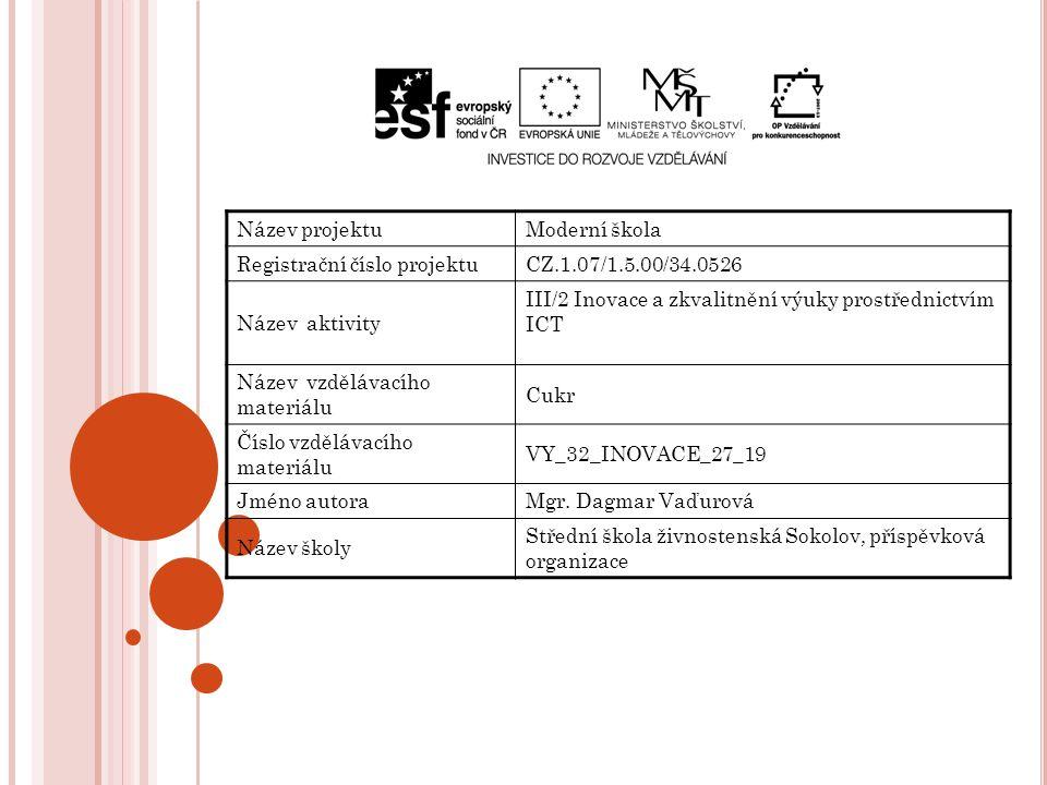 Název projektuModerní škola Registrační číslo projektuCZ.1.07/1.5.00/34.0526 Název aktivity III/2 Inovace a zkvalitnění výuky prostřednictvím ICT Název vzdělávacího materiálu Cukr Číslo vzdělávacího materiálu VY_32_INOVACE_27_19 Jméno autoraMgr.