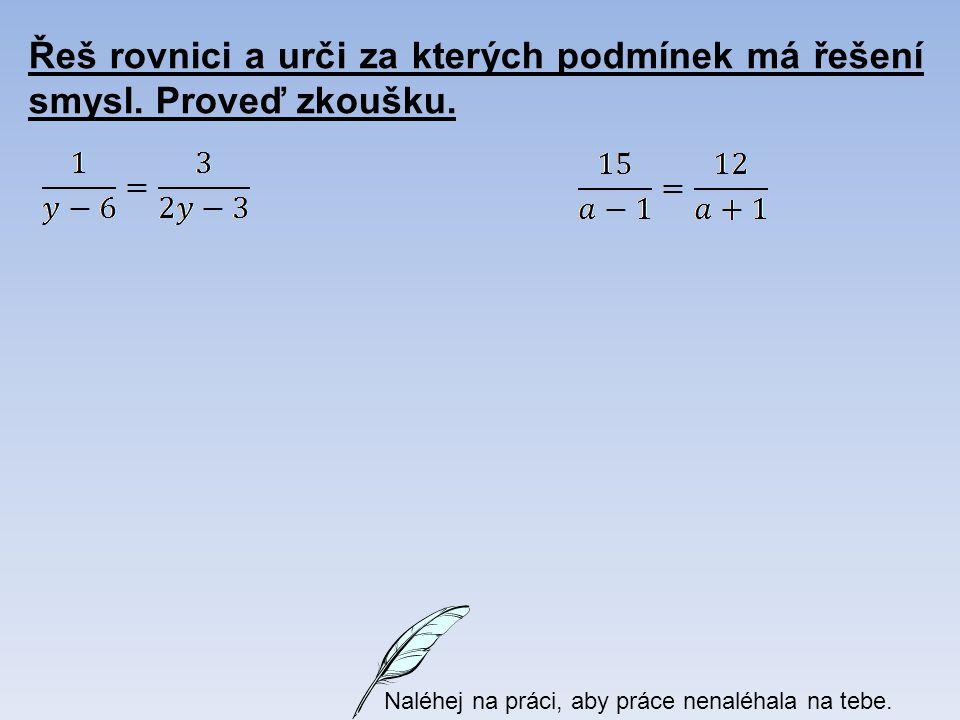 Řeš rovnici a urči za kterých podmínek má řešení smysl. Proveď zkoušku. Naléhej na práci, aby práce nenaléhala na tebe.