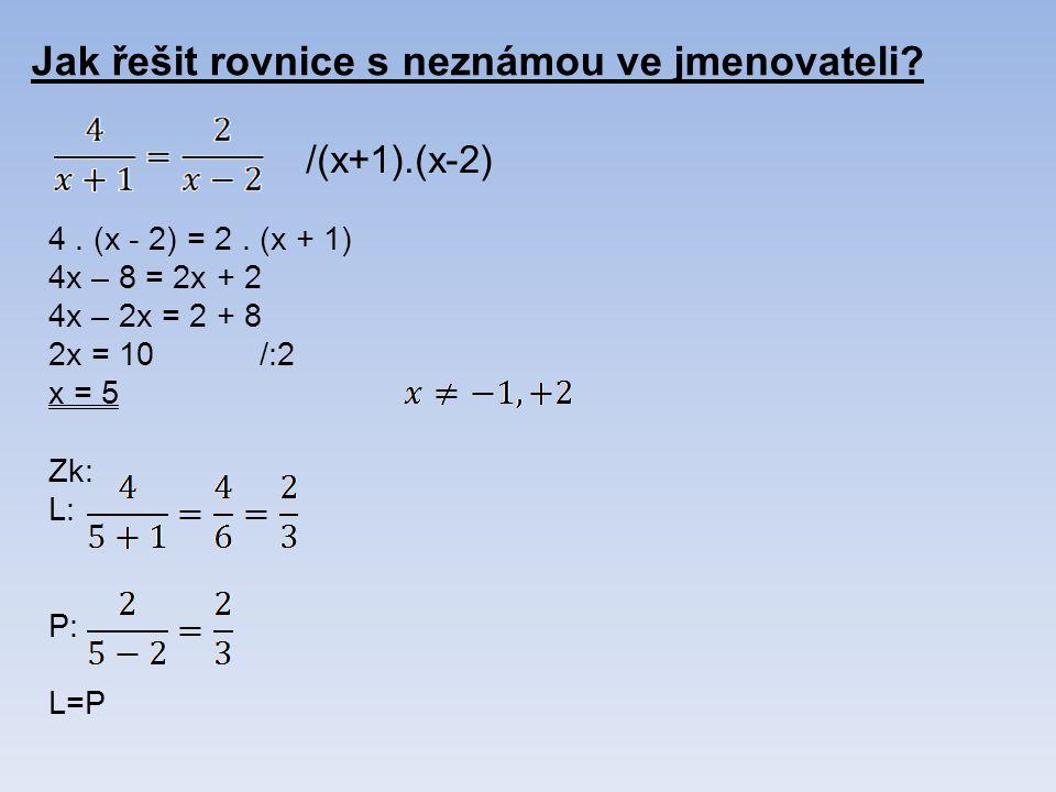 Jak řešit rovnice s neznámou ve jmenovateli? 4. (x - 2) = 2. (x + 1) 4x – 8 = 2x + 2 4x – 2x = 2 + 8 2x = 10/:2 x = 5 Zk: L: P: L=P /(x+1).(x-2)