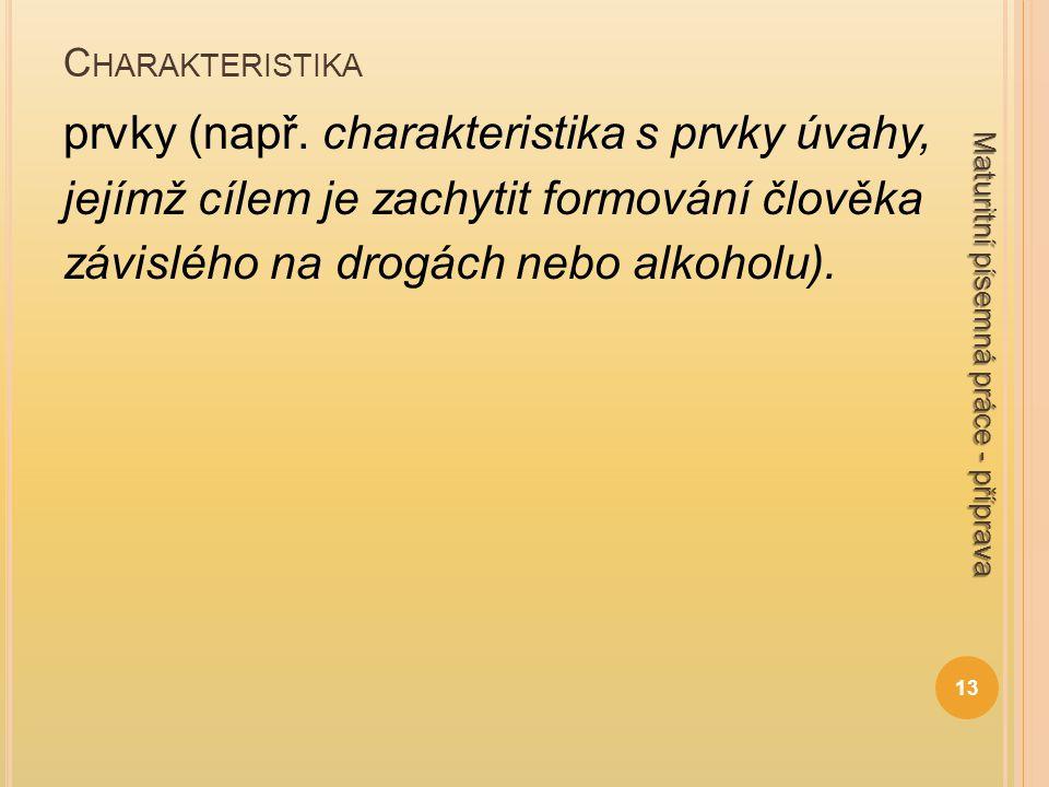 C HARAKTERISTIKA prvky (např. charakteristika s prvky úvahy, jejímž cílem je zachytit formování člověka závislého na drogách nebo alkoholu). 13 Maturi