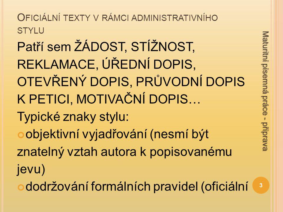 O FICIÁLNÍ TEXTY V RÁMCI ADMINISTRATIVNÍHO STYLU ráz, spisovný jazyk, neutrální (citově nezabarvené) vyjadřování stručnost, ale obsahová přesnost textu součástí běžné náležitosti oficiálního dopisu (adresa odesilatele, adresa dané instituce - adresáta, datum, oslovení, podpis) přehledná a logicky členěná kompozice tak, aby se v ní příjemce snadno orientoval 4 Maturitní písemná práce - příprava