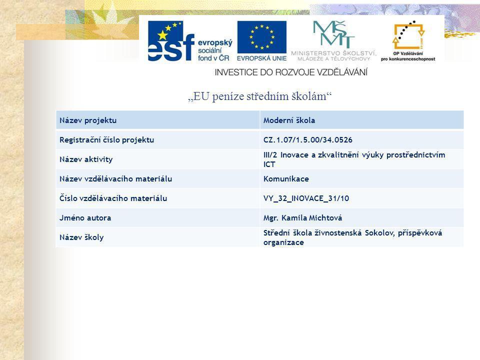 """""""EU peníze středním školám Název projektuModerní škola Registrační číslo projektuCZ.1.07/1.5.00/34.0526 Název aktivity III/2 Inovace a zkvalitnění výuky prostřednictvím ICT Název vzdělávacího materiáluKomunikace Číslo vzdělávacího materiáluVY_32_INOVACE_31/10 Jméno autoraMgr."""