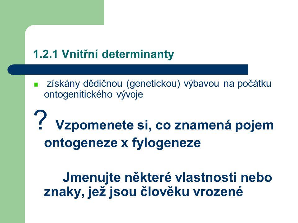 1.2.1 Vnitřní determinanty získány dědičnou (genetickou) výbavou na počátku ontogenitického vývoje ? Vzpomenete si, co znamená pojem ontogeneze x fylo
