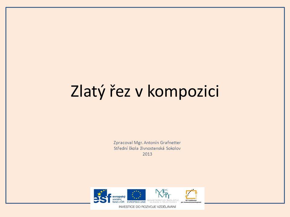 Zlatý řez v kompozici Zpracoval Mgr. Antonín Grafnetter Střední škola živnostenská Sokolov 2013