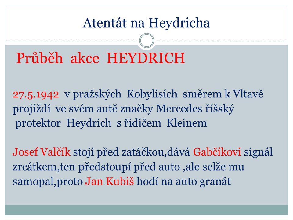 Atentát na Heydricha Průběh akce HEYDRICH 27.5.1942 v pražských Kobylisích směrem k Vltavě projíždí ve svém autě značky Mercedes říšský protektor Heydrich s řidičem Kleinem Josef Valčík stojí před zatáčkou,dává Gabčíkovi signál zrcátkem,ten předstoupí před auto,ale selže mu samopal,proto Jan Kubiš hodí na auto granát