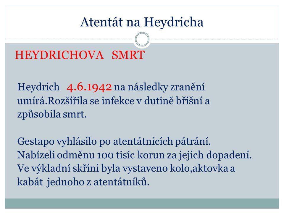 Atentát na Heydricha HEYDRICHOVA SMRT Heydrich 4.6.1942 na následky zranění umírá.Rozšířila se infekce v dutině břišní a způsobila smrt.