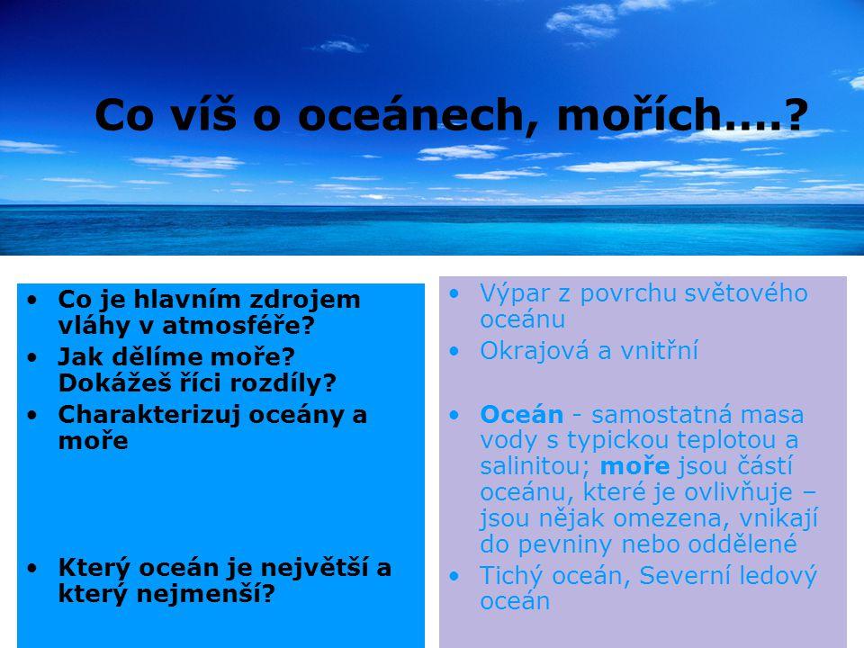 Co víš o oceánech, mořích….? Co je hlavním zdrojem vláhy v atmosféře? Jak dělíme moře? Dokážeš říci rozdíly? Charakterizuj oceány a moře Který oceán j
