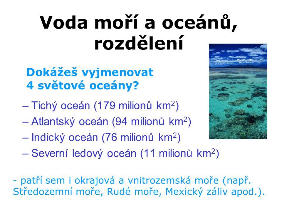 Voda moří a oceánů, rozdělení –Tichý oceán (179 milionů km 2 ) –Atlantský oceán (94 milionů km 2 ) –Indický oceán (76 milionů km 2 ) –Severní ledový o