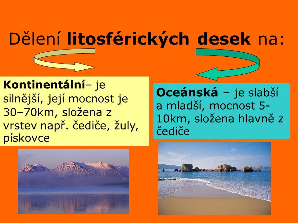 Dělení litosférických desek na: Kontinentální– je silnější, její mocnost je 30–70km, složena z vrstev např. čediče, žuly, pískovce Oceánská – je slabš